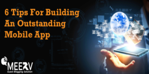 6 Tips For Building An Outstanding Mobile App