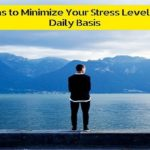 6 Ideas to Minimize Your Stress Levels on a Daily Basis