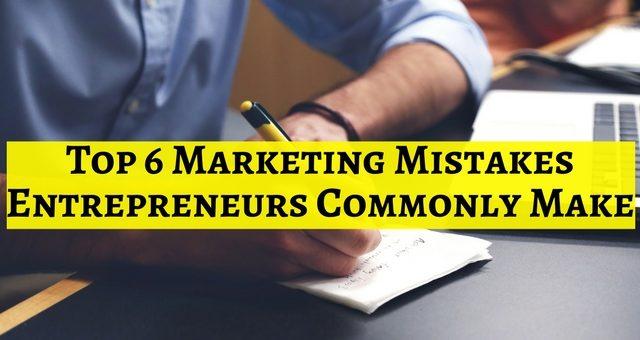 Top 6 Marketing Mistakes Entrepreneurs Commonly Make