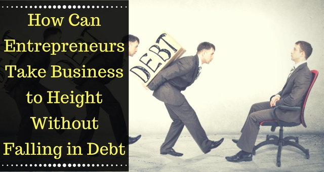 How Can Entrepreneurs Take Business to Height Without Falling in Debt