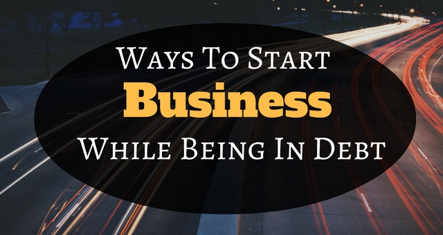 Ways To Start A Business While Being In Debt