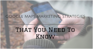 5 Google Maps Marketing Strategies That You Need To Know