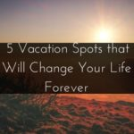 5 Vacation Spots that Will Change Your Life Forever