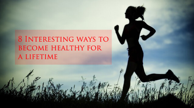 Interesting ways to become healthy for a lifetime
