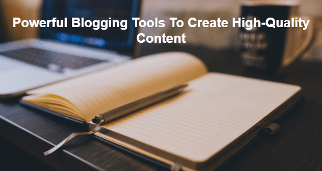 Powerful Blogging Tools To Create High-Quality Content