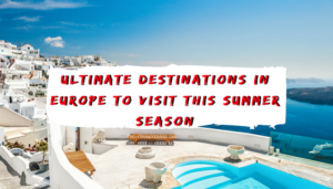 Ultimate Destinations in Europe To Visit This Summer Season