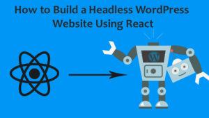 How to Build a Headless WordPress Website Using React