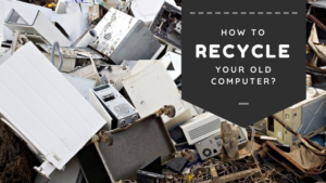 How to Recycle your Old Computer