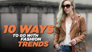 10 Ways To Go With Fashion Trends
